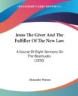Jesus The Giver And The Fulfiller Of The New Law : A Course Of Eight Sermons On The Beatitudes (1850) - Book