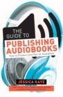The Guide to Publishing Audiobooks : How to Produce and Sell an Audiobook: From Grammy-Award Winning Audiobook Director of The Princess Diarist - Book