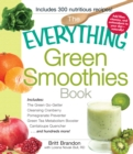 The Everything Green Smoothies Book : Includes The Green Go-Getter, Cleansing Cranberry, Pomegranate Preventer, Green Tea Metabolism booster, Cantaloupe Quencher, and hundreds more! - Book
