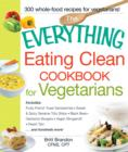 The Everything Eating Clean Cookbook for Vegetarians : Includes Fruity French Toast Sandwiches, Sweet & Spicy Sesame Tofu Strips, Black Bean-Garbanzo Burgers, Vegan Stroganoff, Peach Tart and hundreds - Book