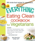 The Everything Eating Clean Cookbook for Vegetarians : Includes Fruity French Toast Sandwiches, Sweet & Spicy Sesame Tofu Strips, Black Bean-Garbanzo Burgers, Vegan Stroganoff, Peach Tart and hundreds - eBook
