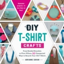 DIY T-Shirt Crafts : From Braided Bracelets to Floor Pillows, 50 Unexpected Ways to Recycle Your Old T-Shirts - eBook