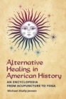 Alternative Healing in American History : An Encyclopedia from Acupuncture to Yoga - Book