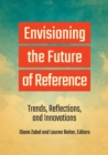 Envisioning the Future of Reference : Trends, Reflections, and Innovations - Book