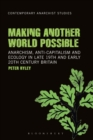Making Another World Possible : Anarchism, Anti-capitalism and Ecology in Late 19th and Early 20th Century Britain - eBook