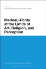 Merleau-Ponty at the Limits of Art, Religion, and Perception - eBook