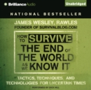 How to Survive the End of the World As We Know It : Tactics, Techniques and Technologies for Uncertain Times - eAudiobook