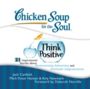 Chicken Soup for the Soul: Think Positive - 21 Inspirational Stories about Overcoming Adversity and Attitude Adjustments - eAudiobook