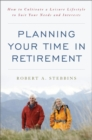 Planning Your Time in Retirement : How to Cultivate a Leisure Lifestyle to Suit Your Needs and Interests - eBook