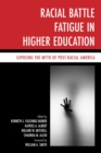 Racial Battle Fatigue in Higher Education : Exposing the Myth of Post-Racial America - eBook