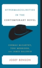 Hypermasculinities in the Contemporary Novel : Cormac McCarthy, Toni Morrison, and James Baldwin - Book