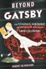 Beyond Gatsby : How Fitzgerald, Hemingway, and Writers of the 1920s Shaped American Culture - eBook