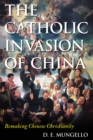 The Catholic Invasion of China : Remaking Chinese Christianity - eBook