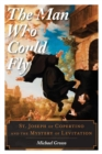 The Man Who Could Fly : St. Joseph of Copertino and the Mystery of Levitation - eBook