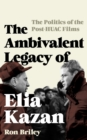 The Ambivalent Legacy of Elia Kazan : The Politics of the Post-HUAC Films - Book