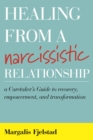 Healing from a Narcissistic Relationship : A Caretaker's Guide to Recovery, Empowerment, and Transformation - eBook