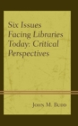 Six Issues Facing Libraries Today : Critical Perspectives - Book