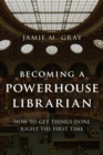 Becoming a Powerhouse Librarian : How to Get Things Done Right the First Time - Book
