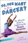 So, You Want to Be a Dancer? : The Ultimate Guide to Exploring the Dance Industry - eBook