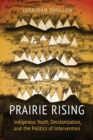 Prairie Rising : Indigenous Youth, Decolonization, and the Politics of Intervention - eBook