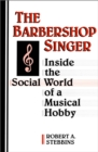The Barbershop Singer : Inside the Social World of a Musical Hobby - eBook
