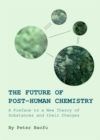 The Future of Post-Human Chemistry : A Preface to a New Theory of Substances and their Changes - eBook