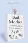 Bad Mother : A Chronicle of Maternal Crimes, Minor Calamities, and Occasional Moments of Grace - Book