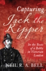Capturing Jack The Ripper : In the Boots of a Bobby in Victorian London - Book