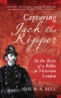 Capturing Jack The Ripper : In the Boots of a Bobby in Victorian England - eBook