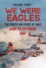 We Were Eagles Volume Three : The Eighth Air Force at War June to October 1944 - Book