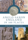 Anglo-Saxon England In 100 Places - Book