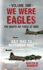 We Were Eagles Volume One : The Eighth Air Force at War July 1942 to November 1943 - Book