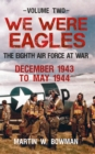 We Were Eagles Volume Two : The Eighth Air Force at War December 1943 to May 1944 - Book