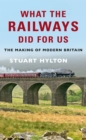 What the Railways Did For Us : The Making of Modern Britain - Book