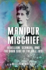 Manipur Mischief : Rebellion, Scandal, and the Dark Side of the Raj, 1891 - Book