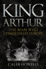 King Arthur : The Man Who Conquered Europe - Book