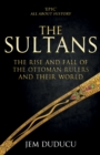 The Sultans : The Rise and Fall of the Ottoman Rulers and Their World - Book