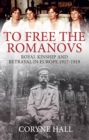 To Free the Romanovs : Royal Kinship and Betrayal in Europe 1917-1919 - Book