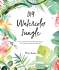 DIY Watercolor Jungle : Easy watercolor painting techniques for tropical foliage and flowers - Book
