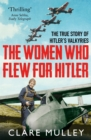 The Women Who Flew for Hitler : The True Story of Hitler's Valkyries - eBook