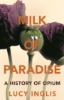 Milk of Paradise : A History of Opium - Book