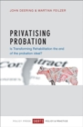 Privatising Probation : Is Transforming Rehabilitation the End of the Probation Ideal? - Book