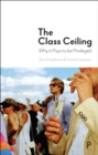 The Class Ceiling : Why it Pays to be Privileged - Book