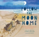 Follow the Moon Home : A Tale of One Idea, Twenty Kids, and a Hundred Sea Turtles - Book