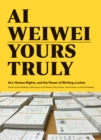 Ai Weiwei: Yours Truly : Art, Human Rights, and the Power of Writing a Letter - Book