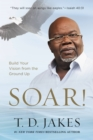 Soar! : Build Your Vision from the Ground Up - eBook