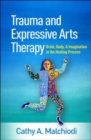 Trauma and Expressive Arts Therapy : Brain, Body, and Imagination in the Healing Process - Book