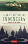 Brief History of Indonesia : Sultans, Spices, and Tsunamis: The Incredible Story of Southeast Asia's Largest Nation - eBook