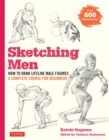 Sketching Men : How to Draw Lifelike Male Figures, A Complete Course for Beginners - over 600 illustrations - eBook
