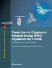 Transition to diagnosis-related group (DRG) payments for health : lessons from case studies - Book